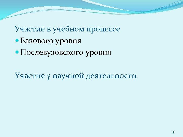 Участие в учебном процессе Базового уровня Послевузовского уровня Участие у научной деятельности 8