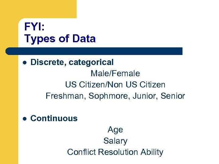 FYI: Types of Data l Discrete, categorical Male/Female US Citizen/Non US Citizen Freshman, Sophmore,