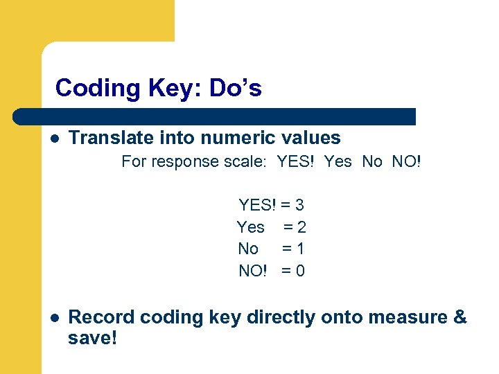 Coding Key: Do's l Translate into numeric values For response scale: YES! Yes No