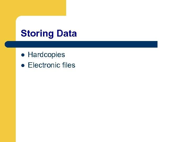 Storing Data l l Hardcopies Electronic files
