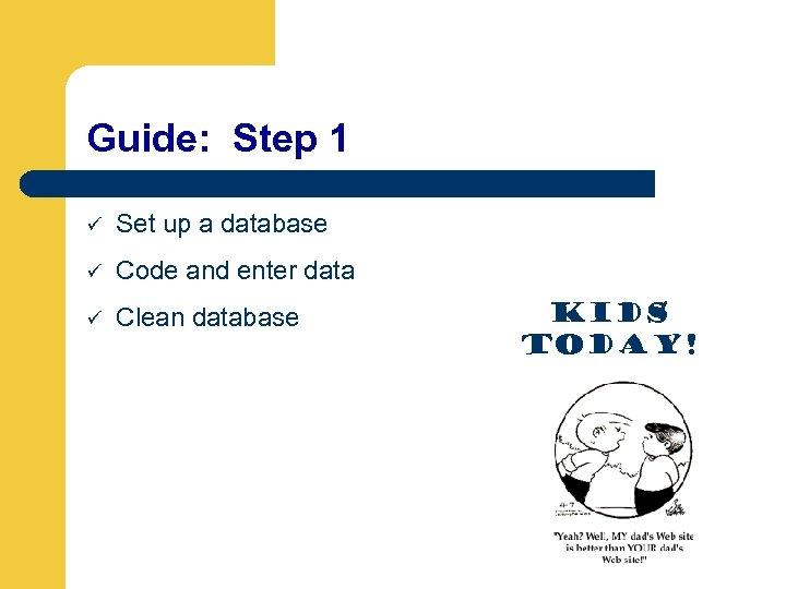 Guide: Step 1 ü Set up a database ü Code and enter data ü