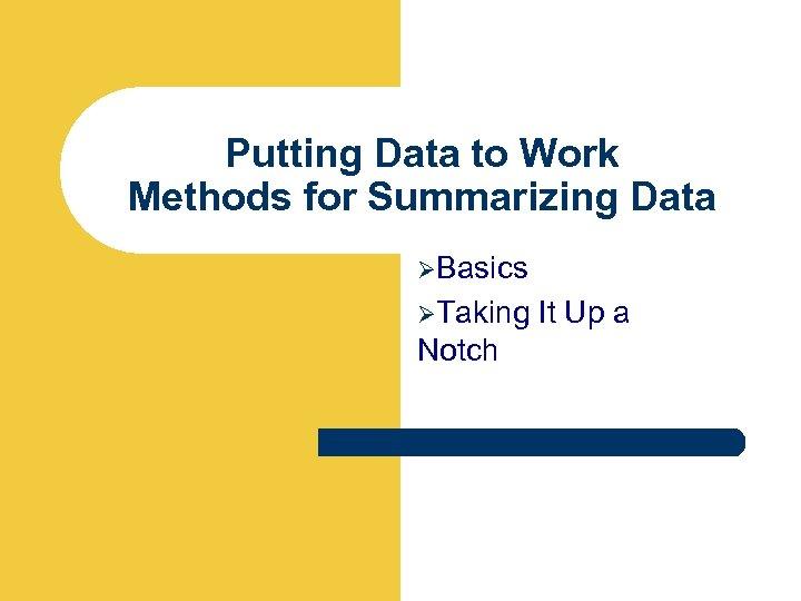 Putting Data to Work Methods for Summarizing Data ØBasics ØTaking It Up a Notch
