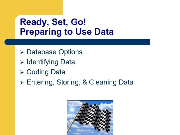 Ready, Set, Go! Preparing to Use Data Ø Ø Database Options Identifying Data Coding