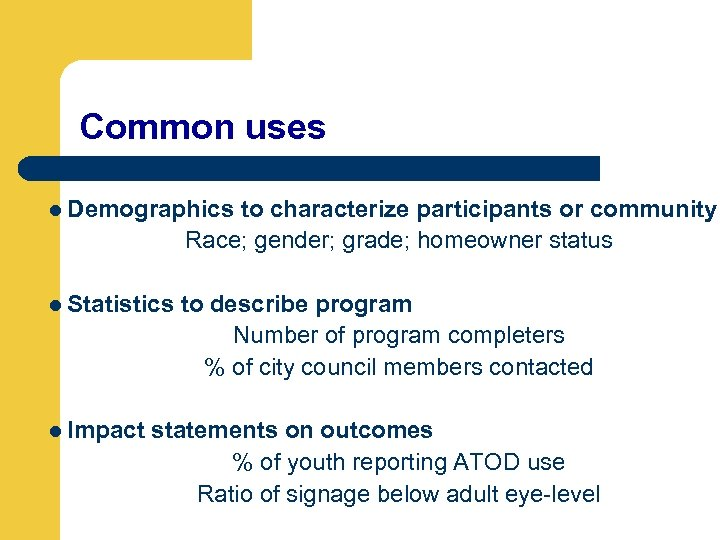 Common uses l Demographics to characterize participants or community Race; gender; grade; homeowner status