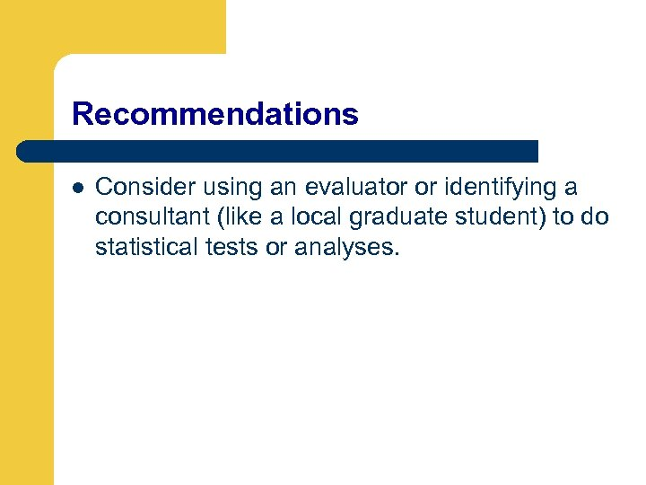 Recommendations l Consider using an evaluator or identifying a consultant (like a local graduate