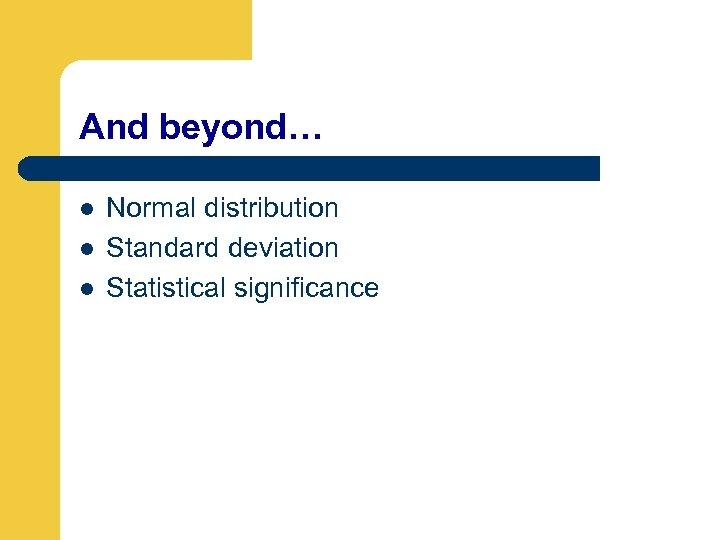 And beyond… l l l Normal distribution Standard deviation Statistical significance