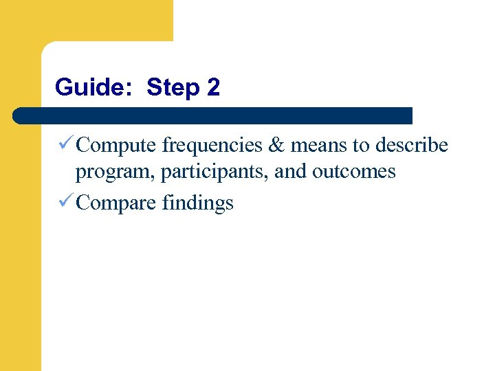 Guide: Step 2 ü Compute frequencies & means to describe program, participants, and outcomes