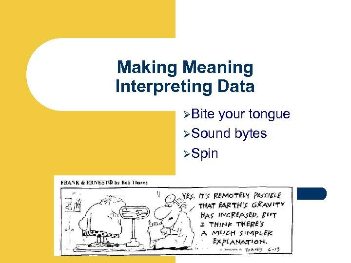 Making Meaning Interpreting Data ØBite your tongue ØSound bytes ØSpin