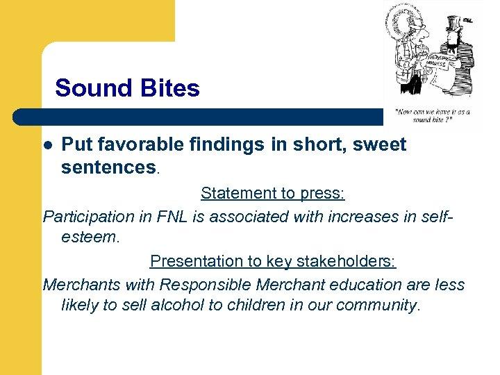 Sound Bites l Put favorable findings in short, sweet sentences. Statement to press: Participation