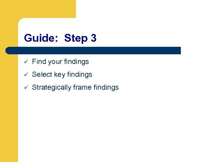 Guide: Step 3 ü Find your findings ü Select key findings ü Strategically frame