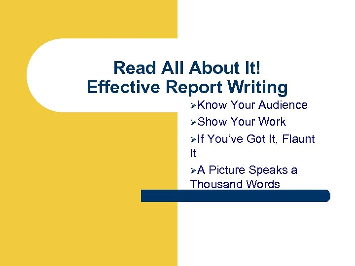 Read All About It! Effective Report Writing ØKnow Your Audience ØShow Your Work ØIf