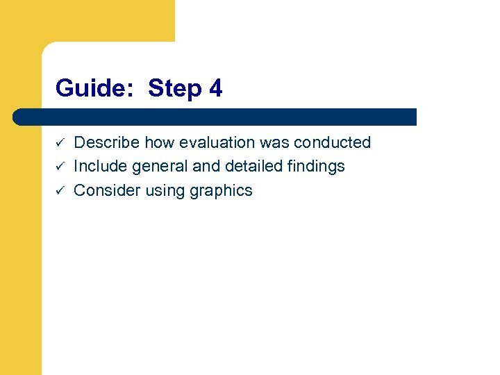 Guide: Step 4 ü ü ü Describe how evaluation was conducted Include general and
