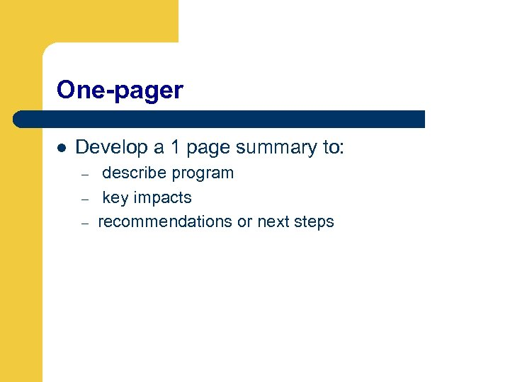 One-pager l Develop a 1 page summary to: – – – describe program key