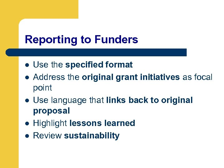 Reporting to Funders l l l Use the specified format Address the original grant