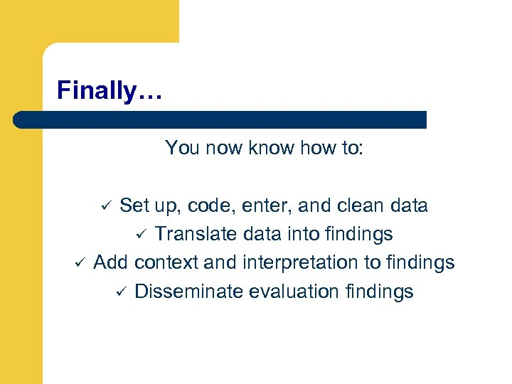 Finally… You now know how to: Set up, code, enter, and clean data ü