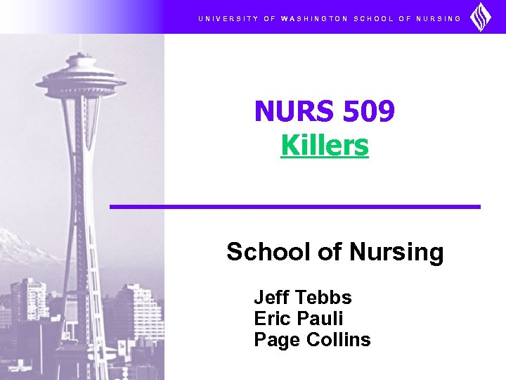 UNIVERSITY OF WASHINGTON SCHOOL OF NURSING NURS 509 Killers School of Nursing Jeff Tebbs