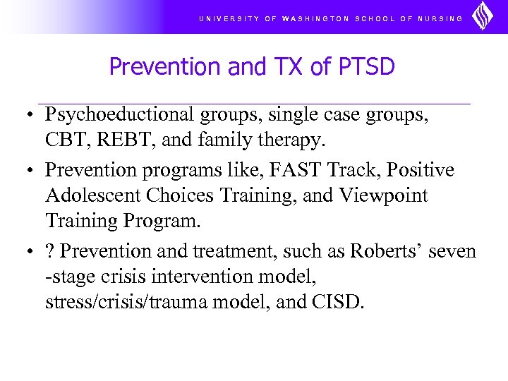 UNIVERSITY OF WASHINGTON SCHOOL OF NURSING Prevention and TX of PTSD • Psychoeductional groups,