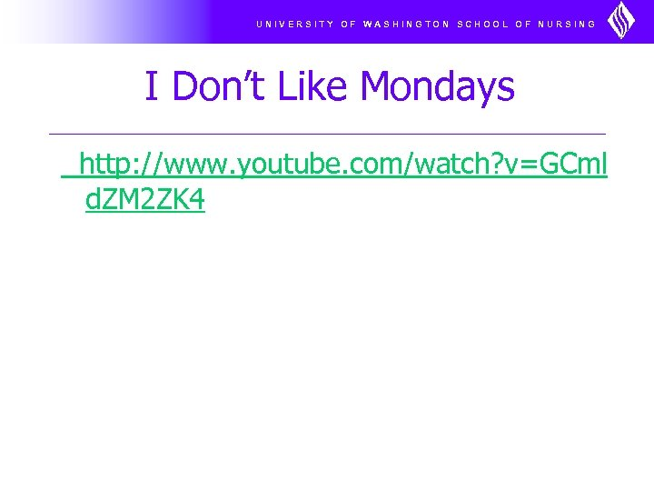 UNIVERSITY OF WASHINGTON SCHOOL OF NURSING I Don't Like Mondays http: //www. youtube. com/watch?