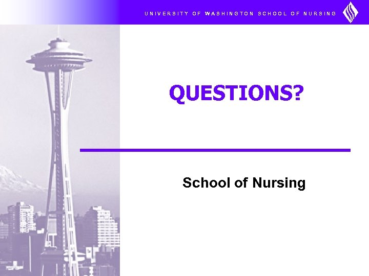 UNIVERSITY OF WASHINGTON SCHOOL OF NURSING QUESTIONS? School of Nursing