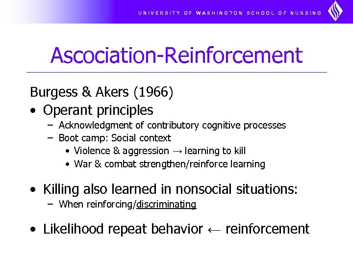 UNIVERSITY OF WASHINGTON SCHOOL OF NURSING Ascociation-Reinforcement Burgess & Akers (1966) • Operant principles