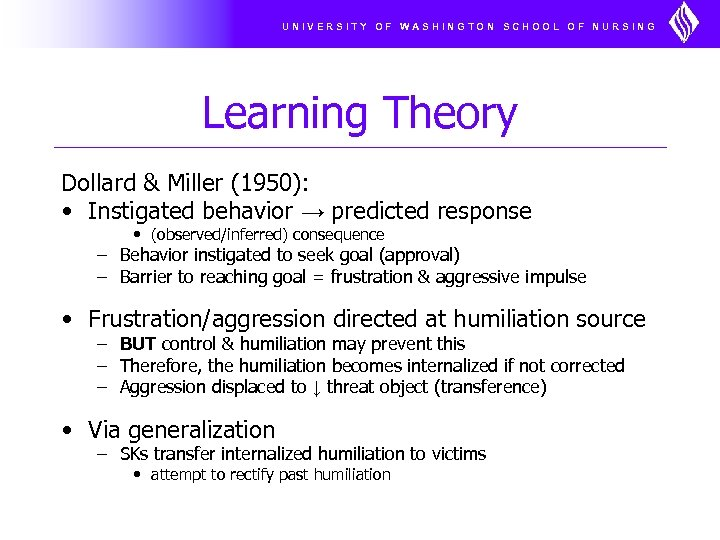 UNIVERSITY OF WASHINGTON SCHOOL OF NURSING Learning Theory Dollard & Miller (1950): • Instigated