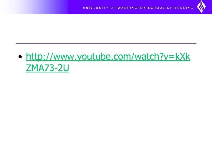 UNIVERSITY OF WASHINGTON SCHOOL OF NURSING • http: //www. youtube. com/watch? v=k. Xk ZMA
