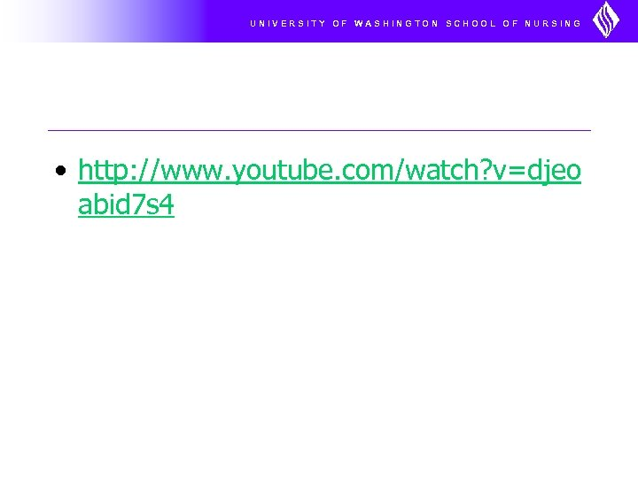 UNIVERSITY OF WASHINGTON SCHOOL OF NURSING • http: //www. youtube. com/watch? v=djeo abid 7