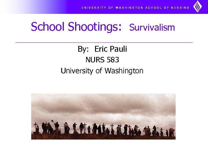 UNIVERSITY OF WASHINGTON SCHOOL OF NURSING School Shootings: Survivalism By: Eric Pauli NURS 583