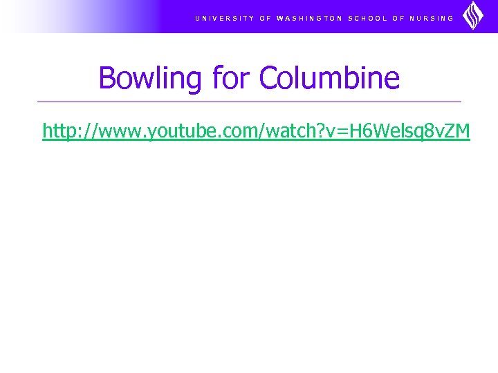 UNIVERSITY OF WASHINGTON SCHOOL OF NURSING Bowling for Columbine http: //www. youtube. com/watch? v=H