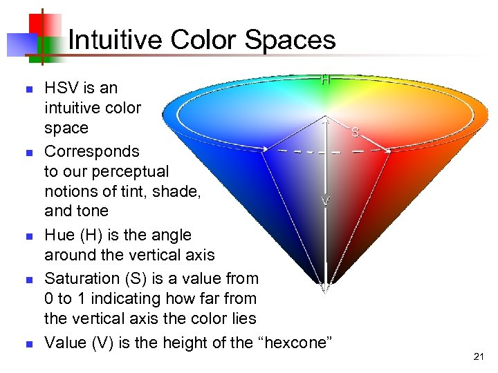 Intuitive Color Spaces n n n HSV is an intuitive color space Corresponds to