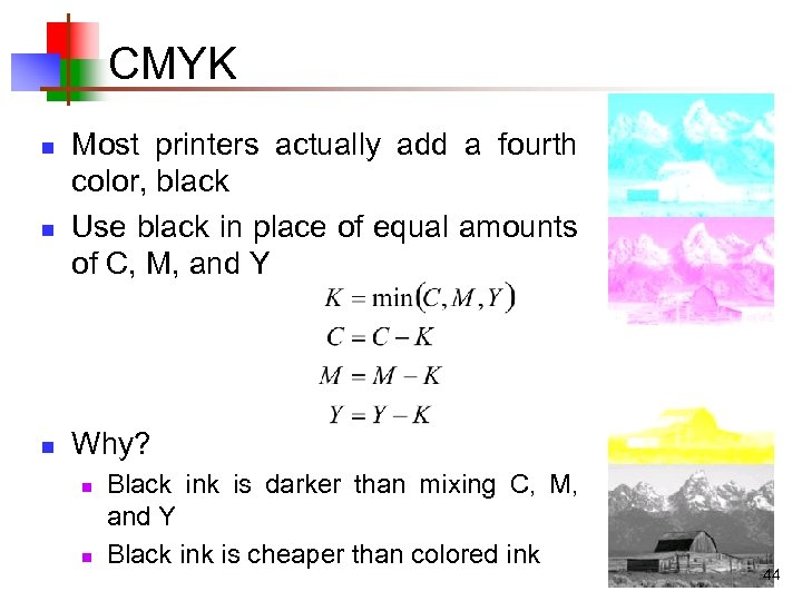 CMYK n n n Most printers actually add a fourth color, black Use black