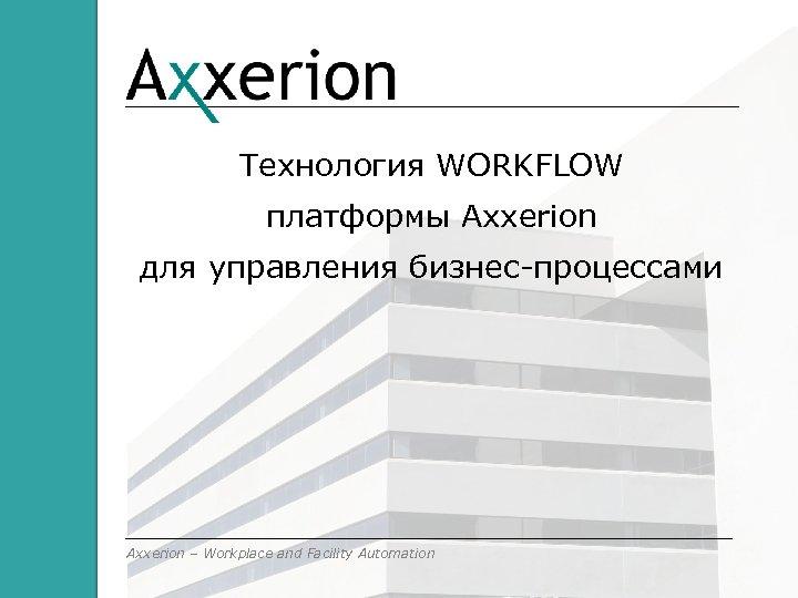 Технология WORKFLOW платформы Axxerion для управления бизнес-процессами Axxerion – Workplace and Facility Automation