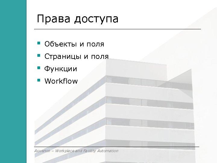 Права доступа Объекты и поля Страницы и поля Функции Workflow Axxerion – Workplace and