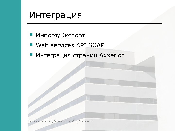 Интеграция Импорт/Экспорт Web services API SOAP Интеграция страниц Axxerion – Workplace and Facility Automation