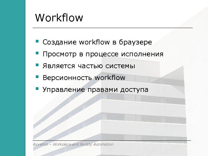 Workflow Cоздание workflow в браузере Просмотр в процессе исполнения Является частью системы Версионность workflow