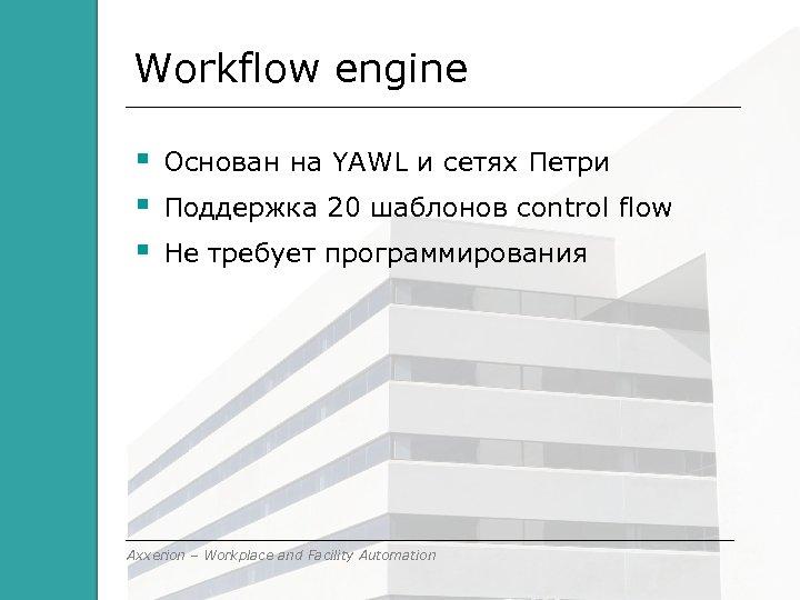 Workflow engine Основан на YAWL и сетях Петри Поддержка 20 шаблонов control flow Не