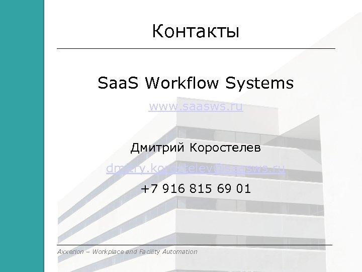 Контакты Saa. S Workflow Systems www. saasws. ru Дмитрий Коростелев dmitry. korostelev@saasws. ru +7