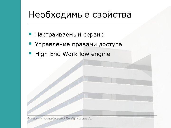 Необходимые свойства Настраиваемый сервис Управление правами доступа High End Workflow engine Axxerion – Workplace