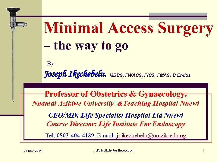 Minimal Access Surgery – the way to go By Joseph Ikechebelu. MBBS, FWACS, FICS,