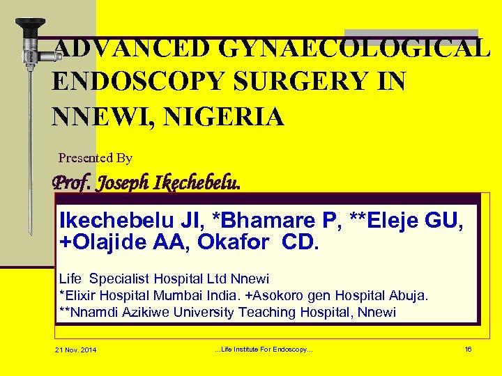 ADVANCED GYNAECOLOGICAL ENDOSCOPY SURGERY IN NNEWI, NIGERIA Presented By Prof. Joseph Ikechebelu JI, *Bhamare