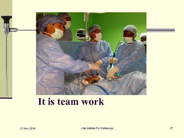 It is team work 21 Nov. 2014 . . . Life Institute For Endoscopy.