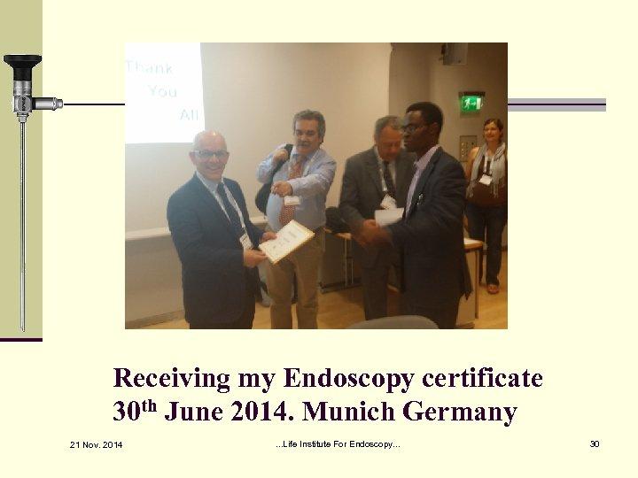 Receiving my Endoscopy certificate 30 th June 2014. Munich Germany 21 Nov. 2014 .