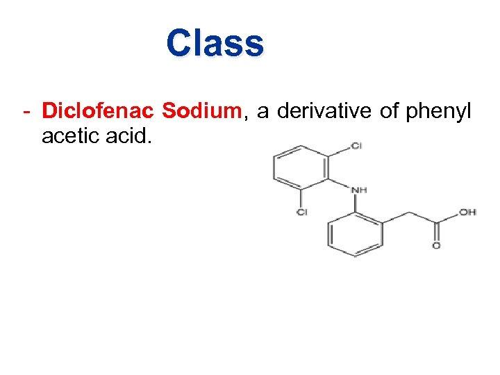 Class - Diclofenac Sodium, a derivative of phenyl acetic acid.
