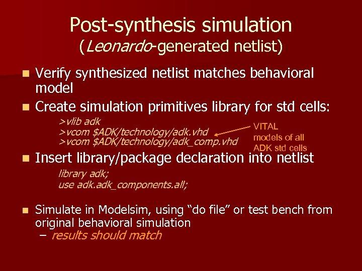 Post-synthesis simulation (Leonardo-generated netlist) Verify synthesized netlist matches behavioral model n Create simulation primitives