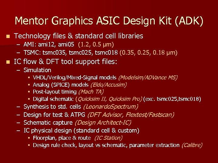 Mentor Graphics ASIC Design Kit (ADK) n Technology files & standard cell libraries –