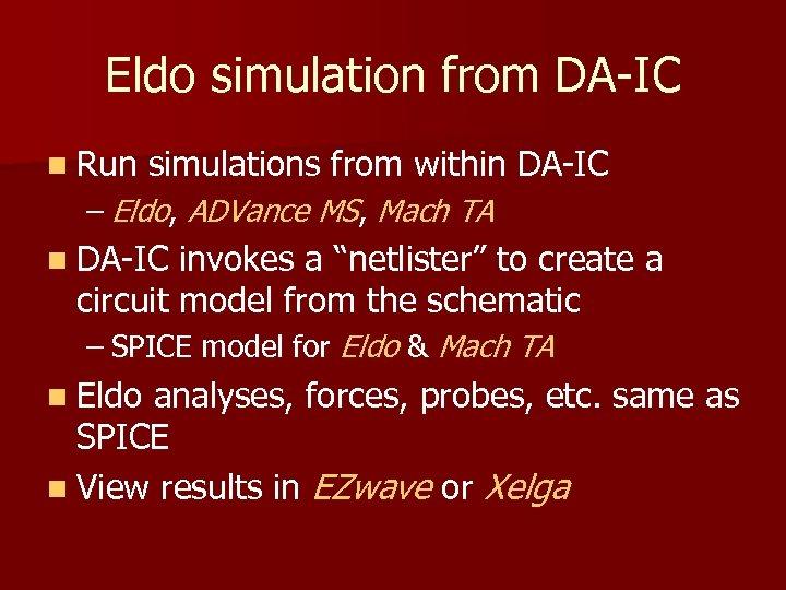 Eldo simulation from DA-IC n Run simulations from within DA-IC – Eldo, ADVance MS,