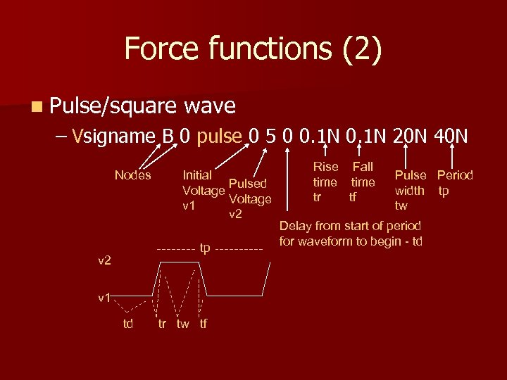 Force functions (2) n Pulse/square wave – Vsigname B 0 pulse 0 5 0