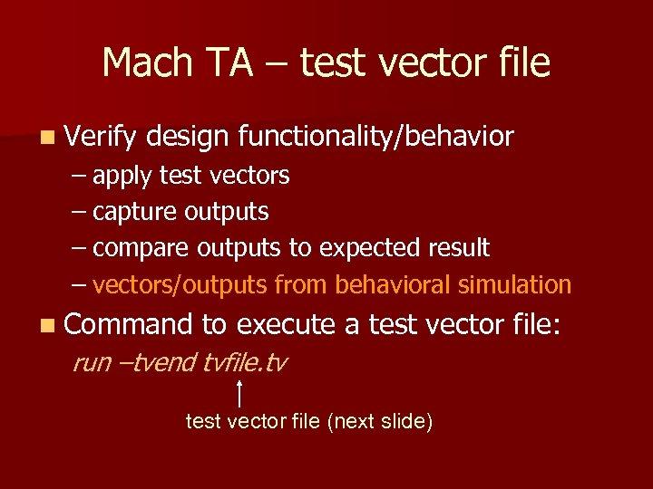Mach TA – test vector file n Verify design functionality/behavior – apply test vectors
