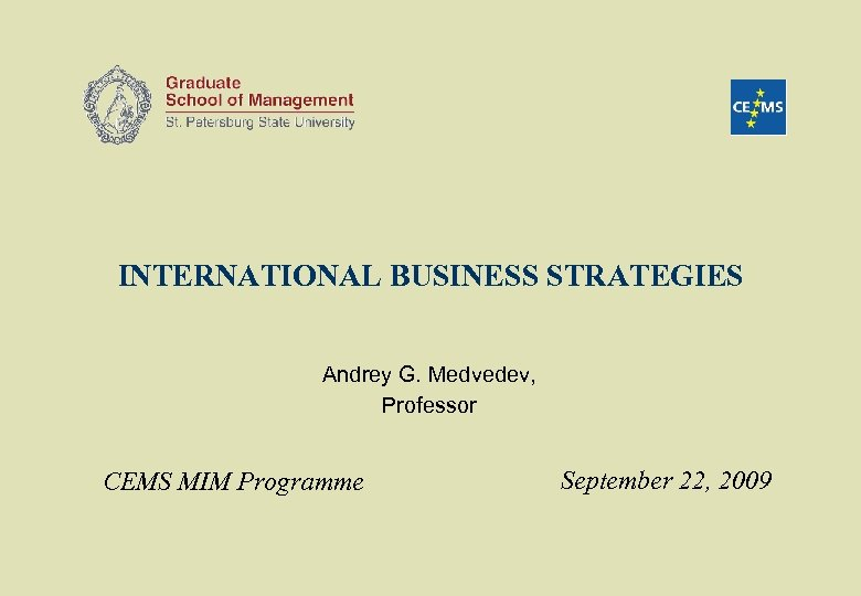 INTERNATIONAL BUSINESS STRATEGIES Andrey G. Medvedev, Professor CEMS MIM Programme September 22, 2009