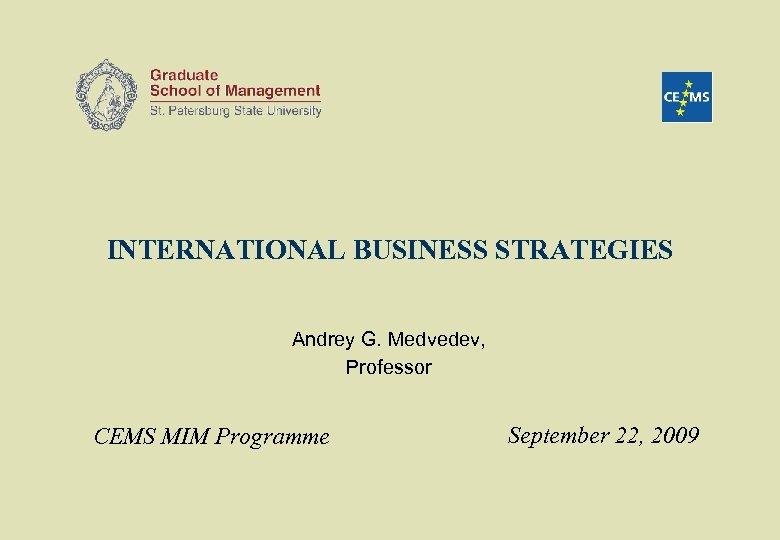 INTERNATIONAL BUSINESS STRATEGIES Andrey G. Medvedev, Professor CEMS MIM Programme September 22, 2009